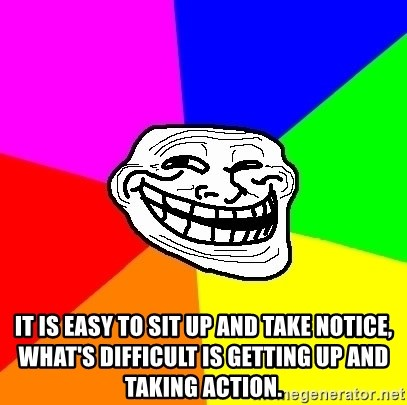 Trollface - It is easy to sit up and take notice, what's difficult is getting up and taking action.