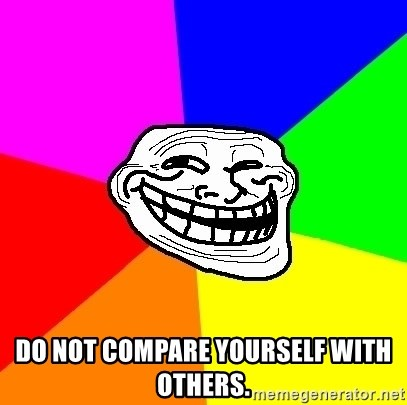 Trollface - Do not compare yourself with others.