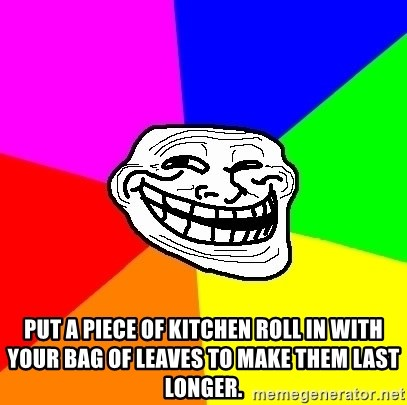 Trollface - Put a piece of kitchen roll in with your bag of leaves to make them last longer.