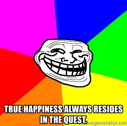 Trollface - True happiness always resides in the quest.