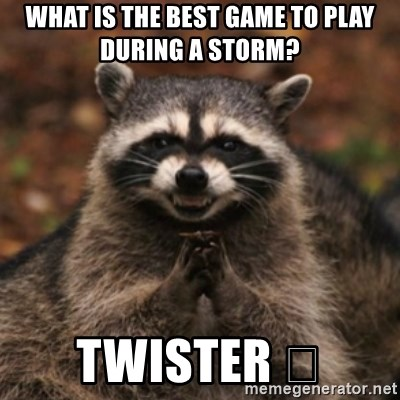 evil raccoon - What is the best game to play during a storm? Twister 😂
