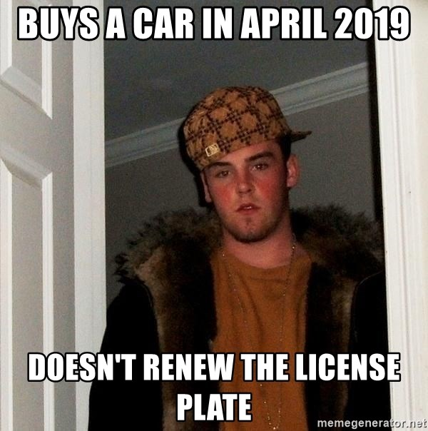 Scumbag Steve - BUYS A CAR IN APRIL 2019 DOESN'T RENEW THE LICENSE PLATE