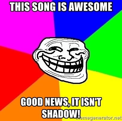 Trollface - This song is awesome Good news, it isn't shadow!