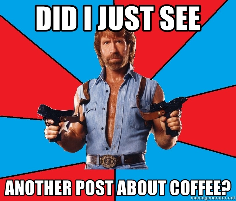 Chuck Norris  - Did I just see Another post about coffee?