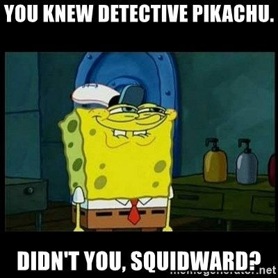Don't you, Squidward? - You knew Detective Pikachu. Didn't you, Squidward?
