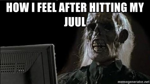 OP will surely deliver skeleton - how i feel after hitting my juul