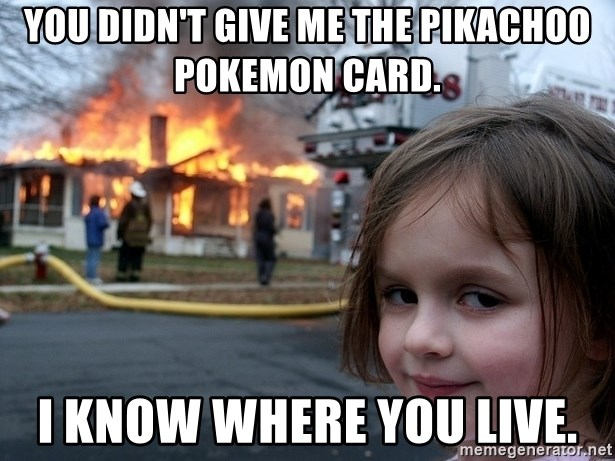 Disaster Girl - you didn't give me the pikachoo pokemon card. i know where you live.