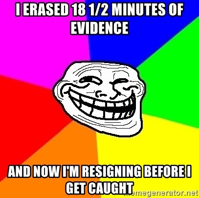 Trollface - I erased 18 1/2 minutes of evidence And now I'm resigning before I get caught