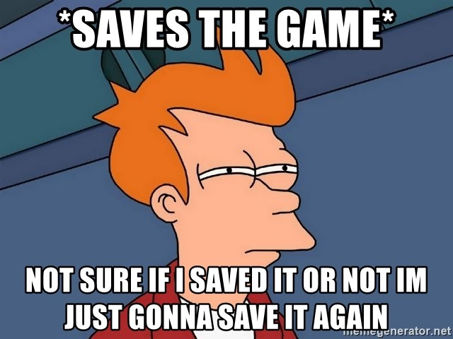 Futurama Fry - *saves the game* not sure if i saved it or not im just gonna save it again
