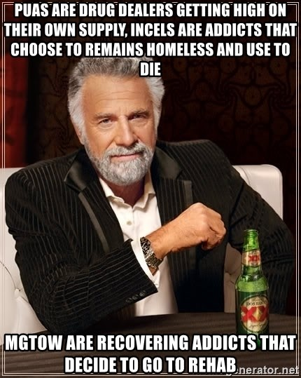 The Most Interesting Man In The World - PUAs are drug dealers getting high on their own supply, incels are addicts that choose to remains homeless and use to die MGTOW are recovering addicts that decide to go to rehab