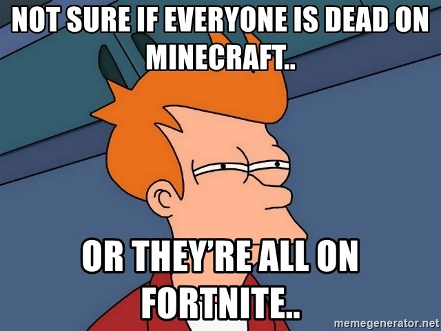 Futurama Fry - Not sure if everyone is dead on Minecraft.. Or they're all on fortnite..