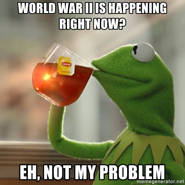 Kermit The Frog Drinking Tea - World War II is happening right now? eh, not my problem