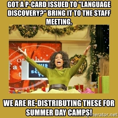 "Oprah You get a - Got a P-Card issued to ""Language Discovery?"" Bring it to the staff meeting. We are re-distributing these for summer day camps!"