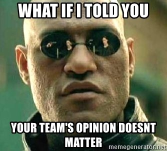 What if I told you / Matrix Morpheus - what if i told you your team's opinion doesnt matter