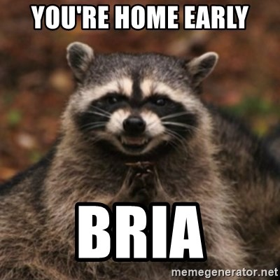 evil raccoon - You're home early  Bria