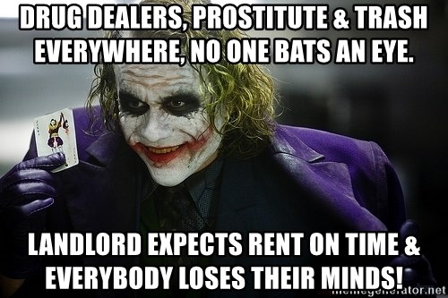joker - Drug dealers, prostitute & trash everywhere, no one bats an eye. Landlord expects rent on time & everybody loses their minds!