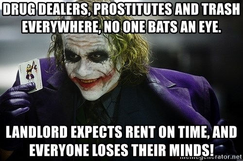 joker - Drug dealers, prostitutes and trash everywhere, no one bats an eye. Landlord expects rent on time, and everyone loses their minds!