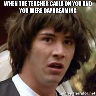 Conspiracy Keanu - when the teacher calls on you and you were daydreaming
