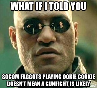 What if I told you / Matrix Morpheus - What if I told you SOCOM faggots playing ookie cookie doesn't mean a gunfight is likely
