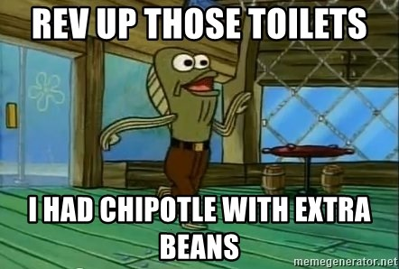 Rev Up Those Fryers - rev up those toilets i had chipotle with extra beans