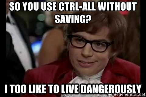 I too like to live dangerously - so you use ctrl-all without saving?