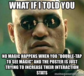 "What if I told you / Matrix Morpheus - What if I told you no magic happens when you ""double-tap to see magic"" and the poster is just trying to increase their interaction stats"
