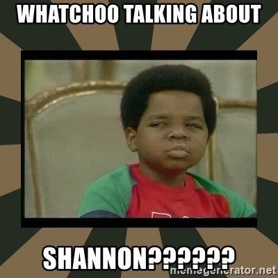 What you talkin' bout Willis  - Whatchoo talking about Shannon??????