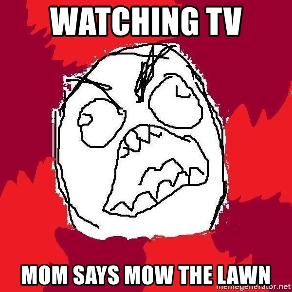 Rage FU - watching tv  mom says mow the lawn