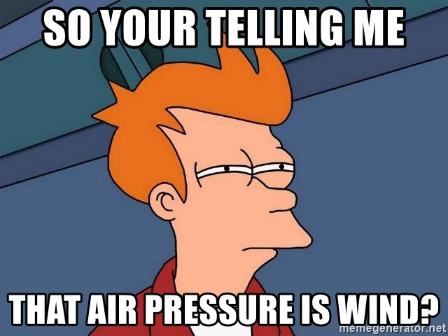 Futurama Fry - So your telling me  That air pressure is wind?