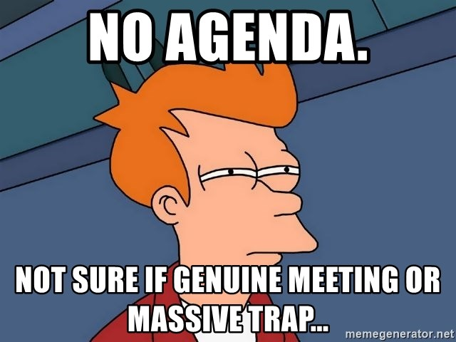 Futurama Fry - No agenda. Not sure if genuine meeting or massive trap...