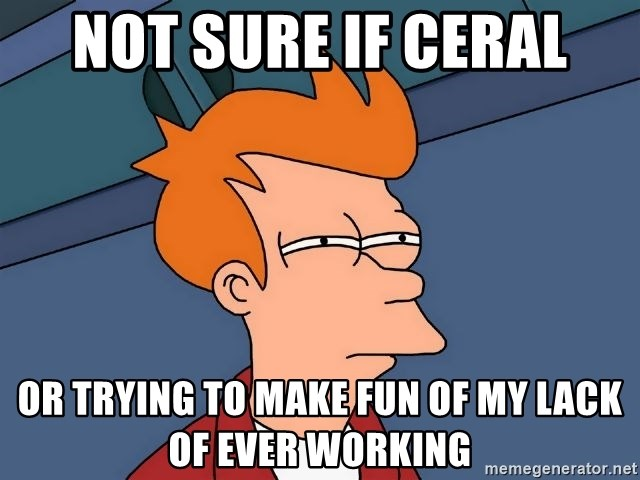 Futurama Fry - not sure if ceral or trying to make fun of my lack of ever working