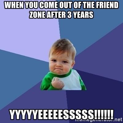 Success Kid - When you come out of the friend zone after 3 years YYYYYEEEEESSSSS!!!!!!