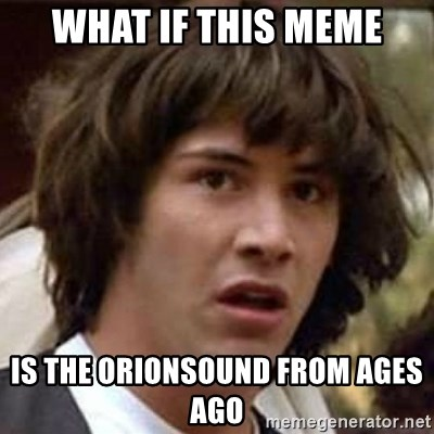 Conspiracy Keanu - what if this meme is the orionsound from ages ago