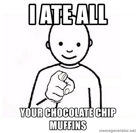 GUESS WHO YOU - I ate all your chocolate chip muffins