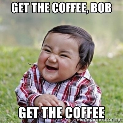 evil toddler kid2 - get the coffee, bob get the coffee