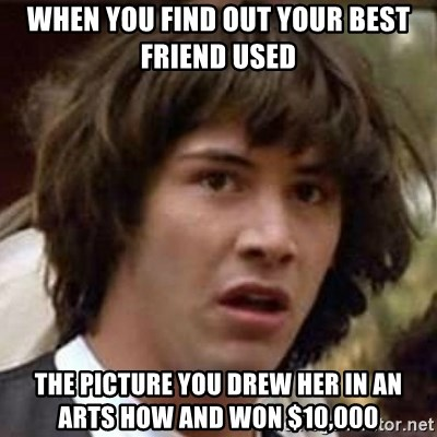 Conspiracy Keanu - When you find out your best friend used the picture you drew her in an arts how and won $10,000