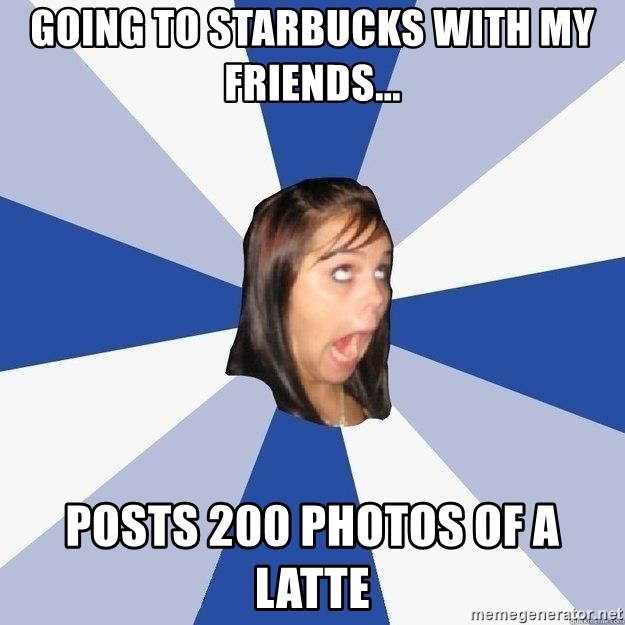 Annoying Facebook Girl - going to starbucks with my friends... posts 200 photos of a latte
