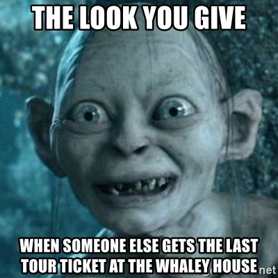My Precious Gollum - The look you give when someone else gets the last tour ticket at the whaley house