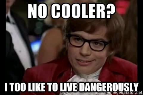 I too like to live dangerously - no cooler?