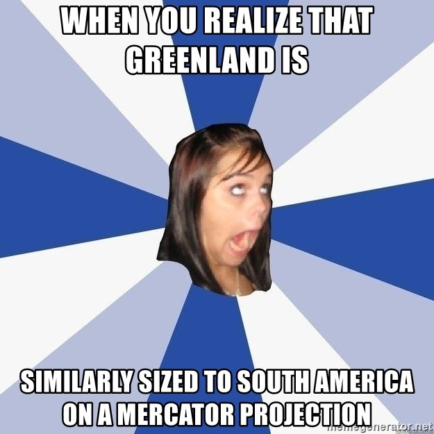 Annoying Facebook Girl - When you realize that Greenland is  similarly sized to South America on a Mercator Projection
