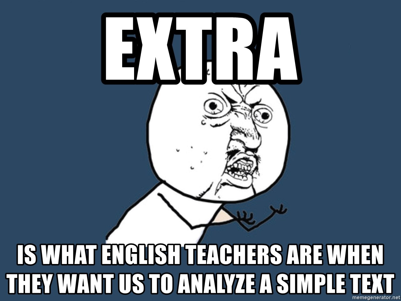 Y U No - EXTRA Is what English teachers are when they want us to analyze a simple text