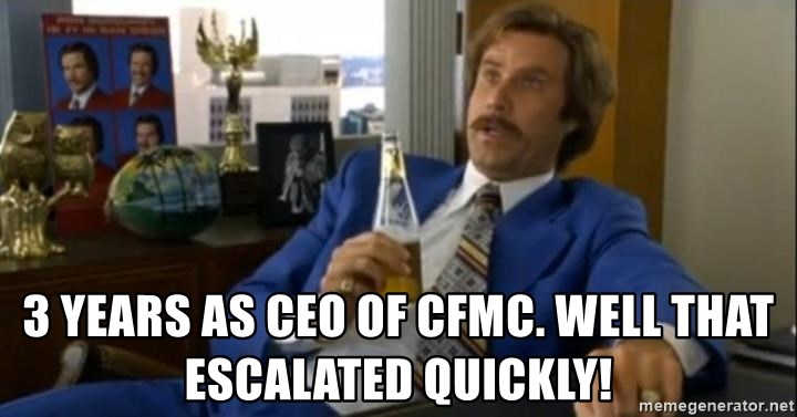 That escalated quickly-Ron Burgundy - 3 years as CEO of cfmc. Well that escalated quickly!