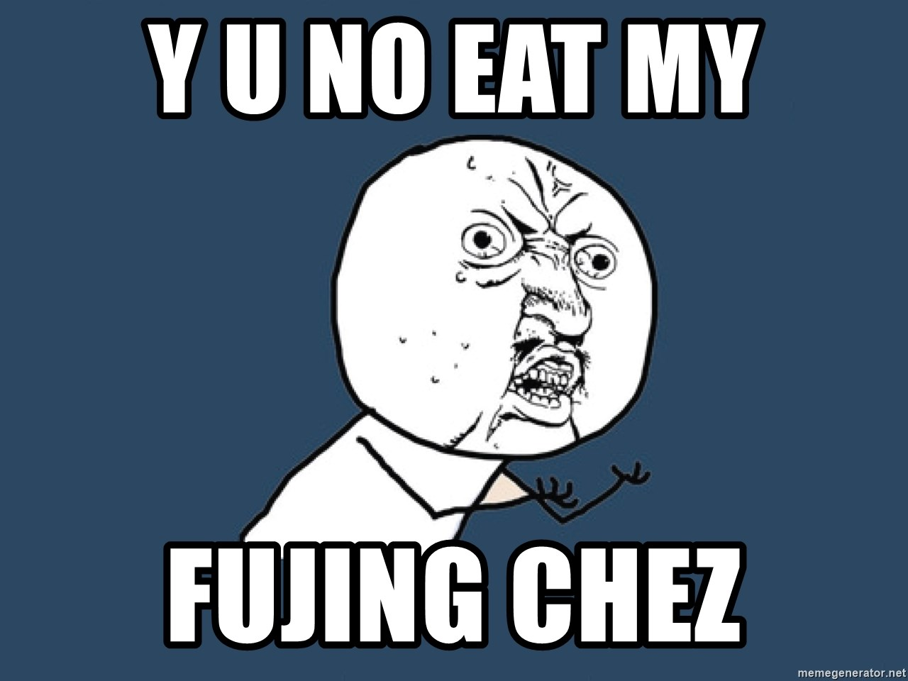 Y U No - y u no eat my FUJING CHEZ