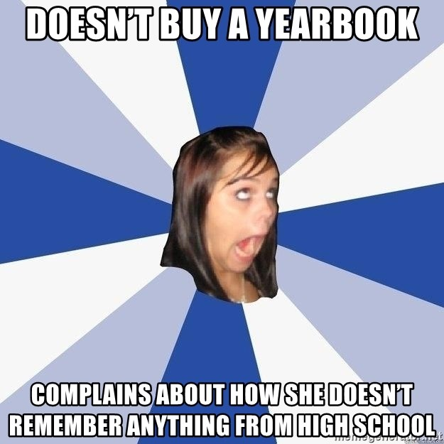 Annoying Facebook Girl - Doesn't buy a yearbook Complains about how she doesn't remember anything from high school