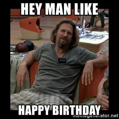 The Dude - Hey man like Happy birthday