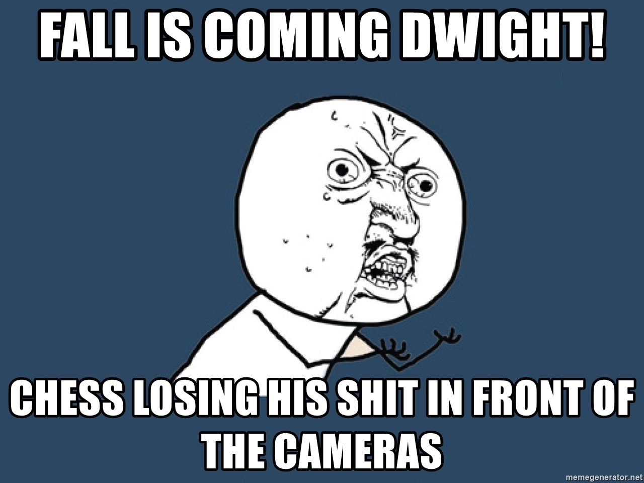 Y U No - Fall is coming dwight! Chess losing his shit in front of the cameras