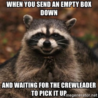 evil raccoon - When you send an empty box down and waiting for the crewleader to pick it up