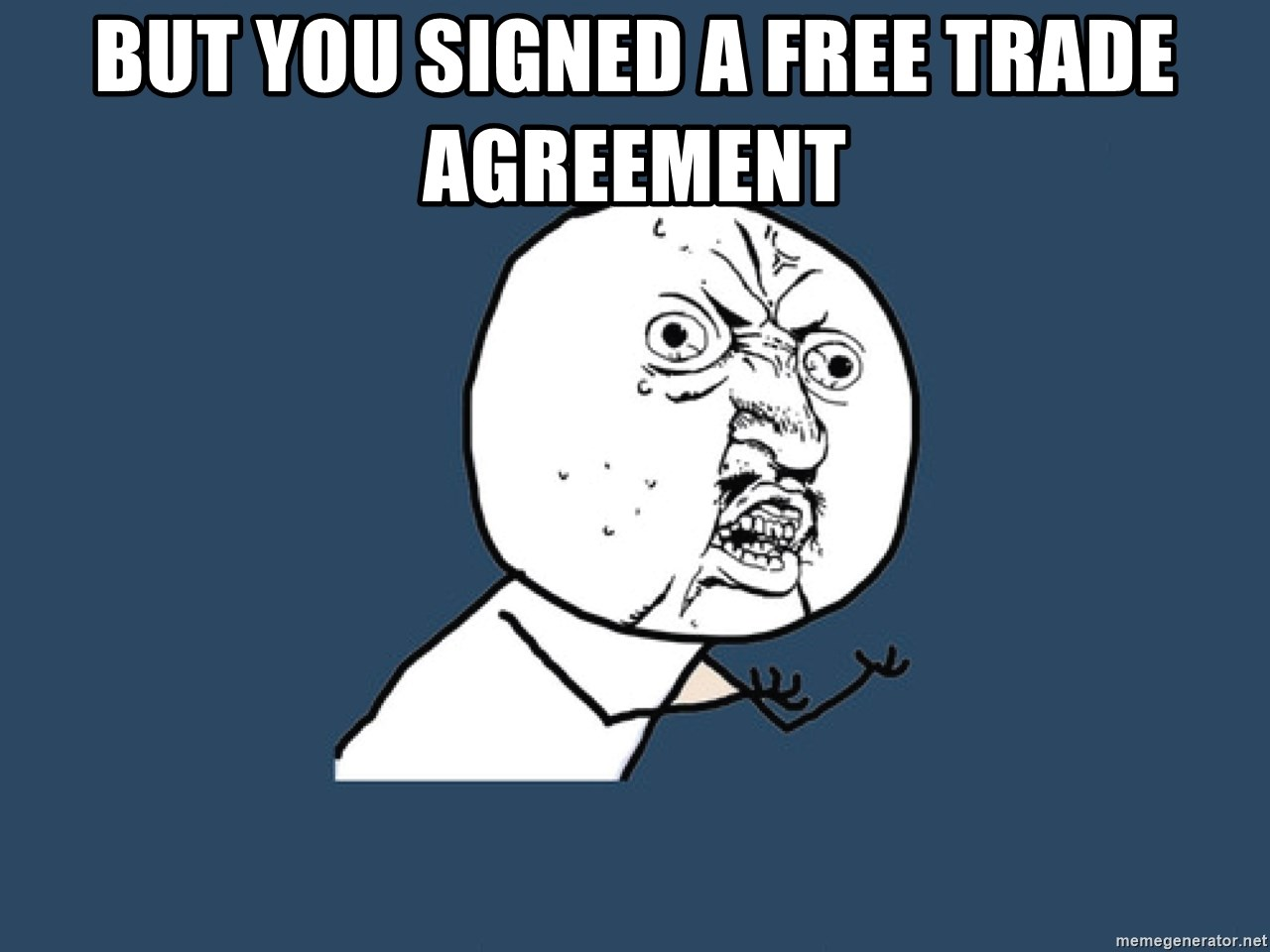 Y U No - BUT YOU SIGNED A FREE TRADE AGREEMENT