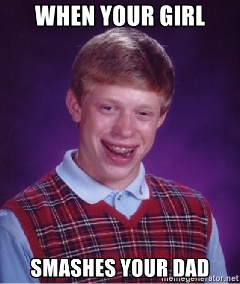 Bad Luck Brian - WHEN YOUR GIRL SMashes your dad