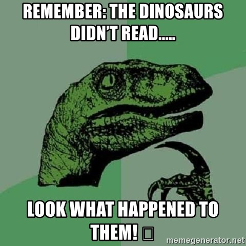 Philosoraptor - Remember: The dinosaurs didn't read..... Look what happened to them! 😉